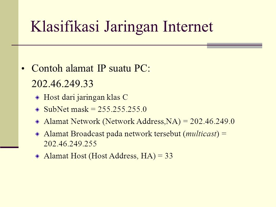 Klasifikasi Jaringan Internet Contoh alamat IP suatu PC: 202.46.249.33 Host dari jaringan klas C SubNet mask = 255.255.255.0 Alamat Network (Network A
