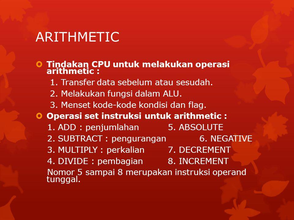 ARITHMETIC  Tindakan CPU untuk melakukan operasi arithmetic : 1. Transfer data sebelum atau sesudah. 2. Melakukan fungsi dalam ALU. 3. Menset kode-ko