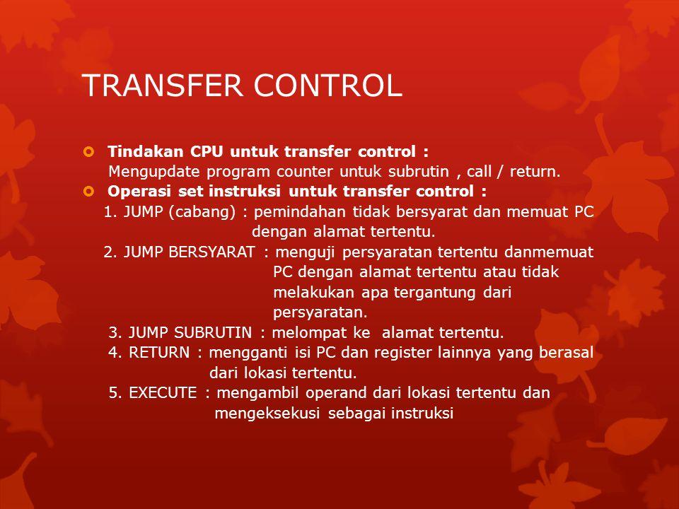 TRANSFER CONTROL  Tindakan CPU untuk transfer control : Mengupdate program counter untuk subrutin, call / return.  Operasi set instruksi untuk trans