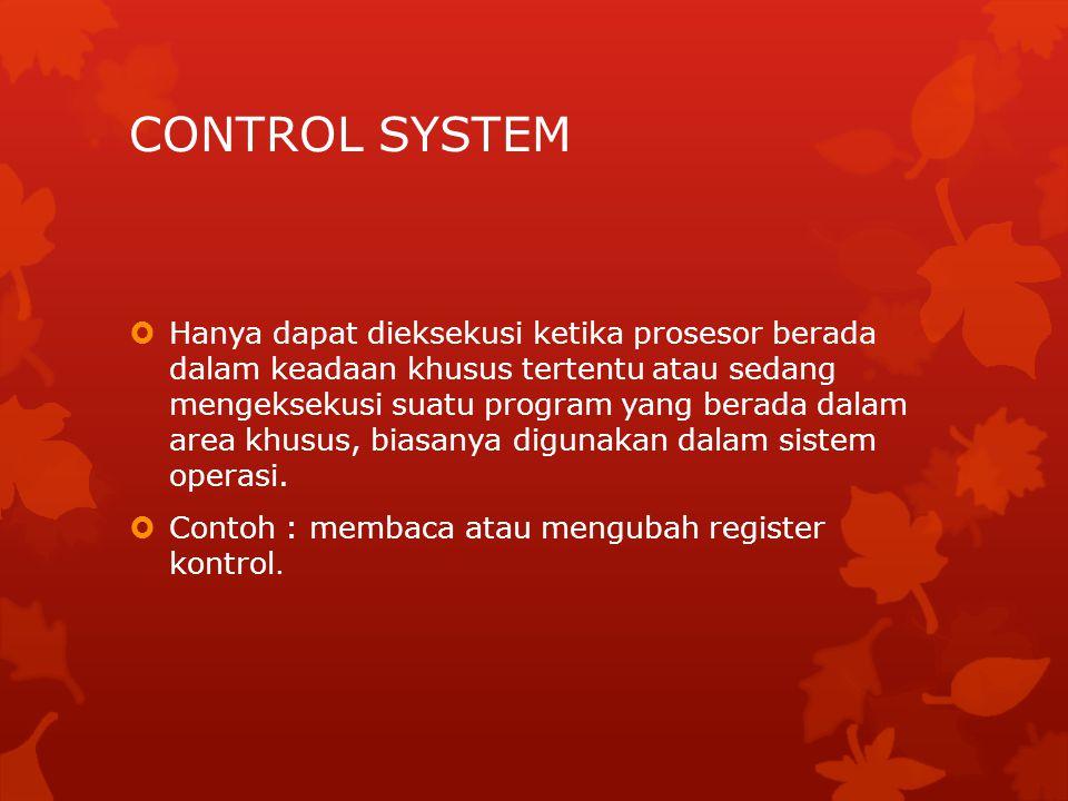 CONTROL SYSTEM  Hanya dapat dieksekusi ketika prosesor berada dalam keadaan khusus tertentu atau sedang mengeksekusi suatu program yang berada dalam