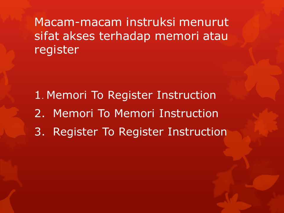 Macam-macam instruksi menurut sifat akses terhadap memori atau register 1. Memori To Register Instruction 2. Memori To Memori Instruction 3. Register
