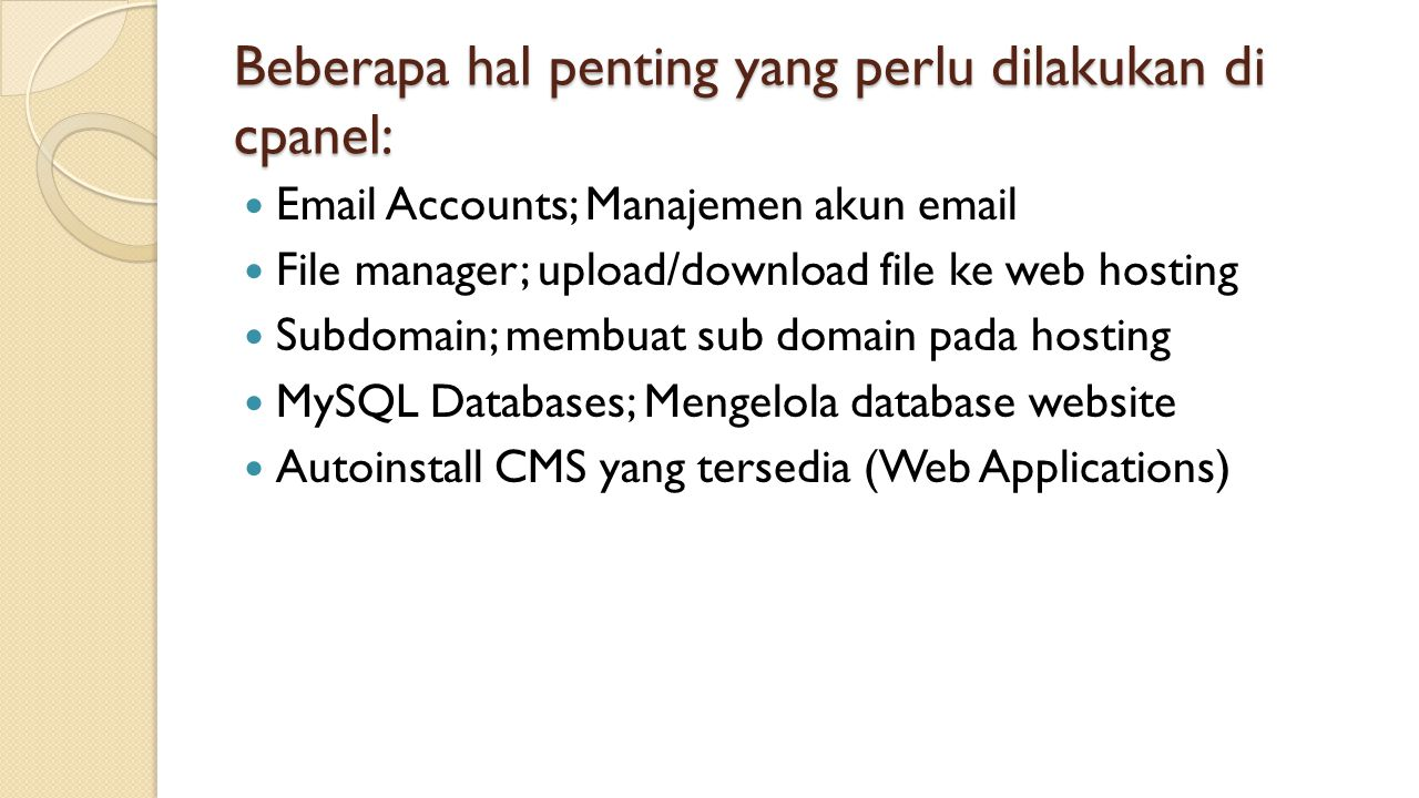 Beberapa hal penting yang perlu dilakukan di cpanel: Email Accounts; Manajemen akun email File manager; upload/download file ke web hosting Subdomain; membuat sub domain pada hosting MySQL Databases; Mengelola database website Autoinstall CMS yang tersedia (Web Applications)