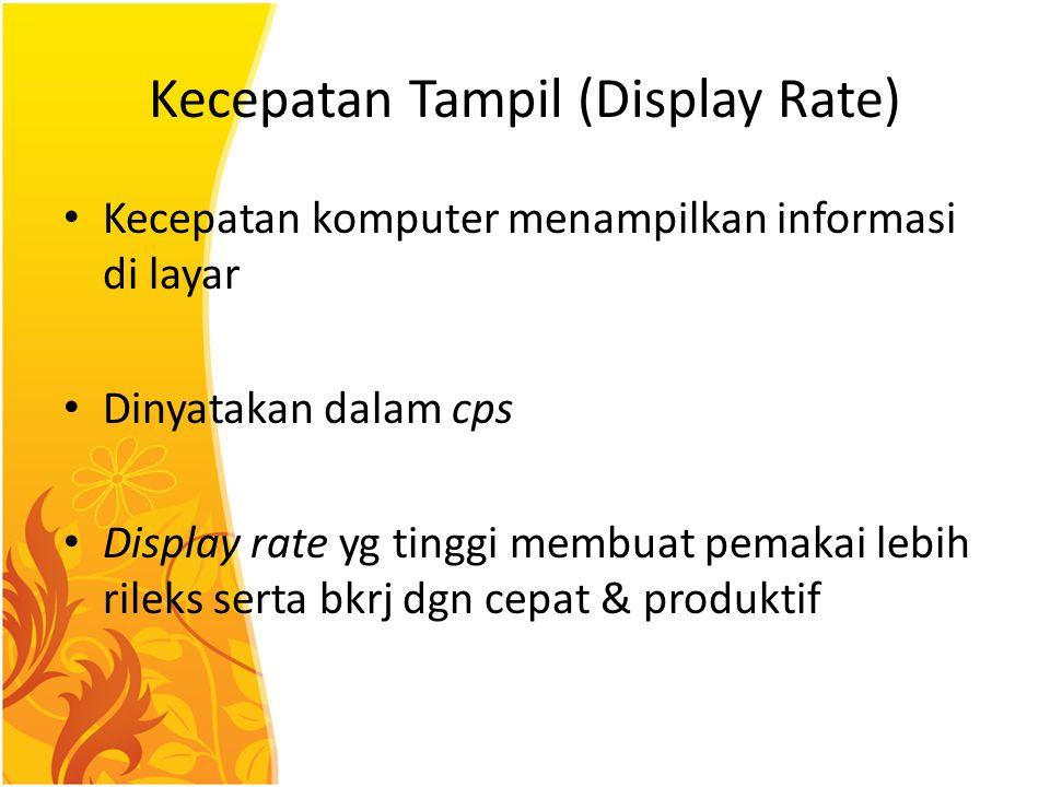 Kecepatan Tampil (Display Rate) Kecepatan komputer menampilkan informasi di layar Dinyatakan dalam cps Display rate yg tinggi membuat pemakai lebih ri