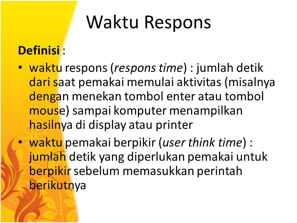 Waktu Respons Definisi : waktu respons (respons time) : jumlah detik dari saat pemakai memulai aktivitas (misalnya dengan menekan tombol enter atau to