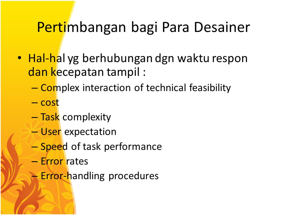 Pertimbangan bagi Para Desainer Hal-hal yg berhubungan dgn waktu respon dan kecepatan tampil : – Complex interaction of technical feasibility – cost – Task complexity – User expectation – Speed of task performance – Error rates – Error-handling procedures