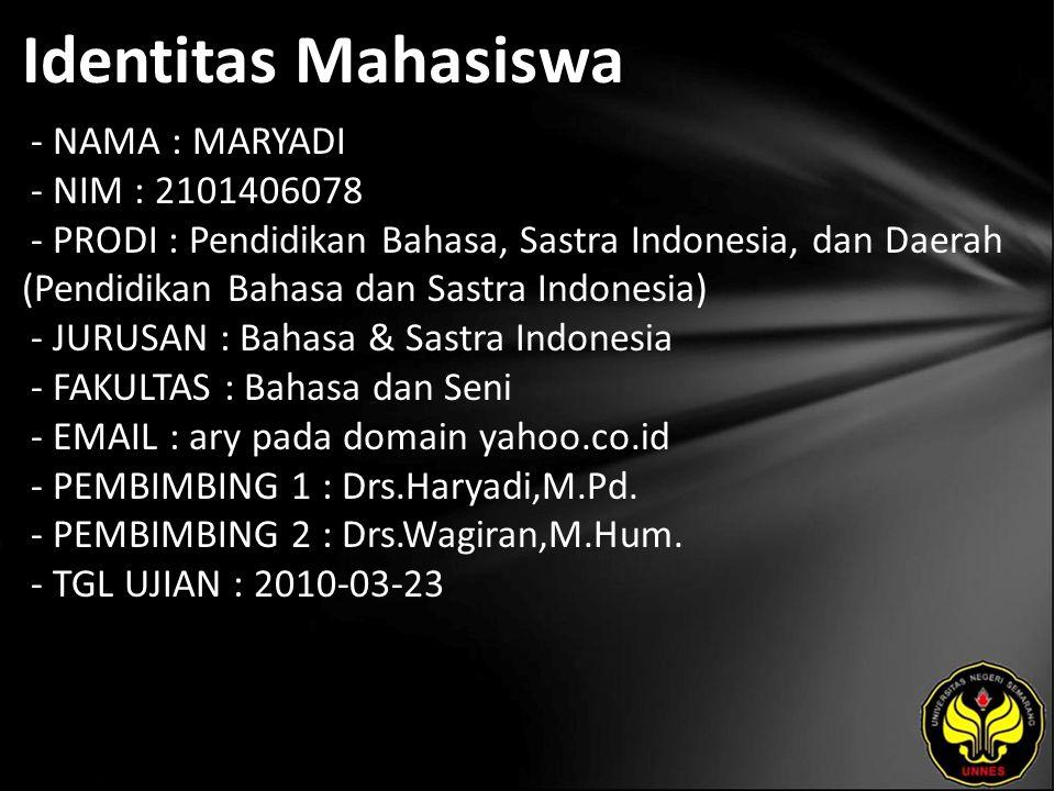 Identitas Mahasiswa - NAMA : MARYADI - NIM : 2101406078 - PRODI : Pendidikan Bahasa, Sastra Indonesia, dan Daerah (Pendidikan Bahasa dan Sastra Indonesia) - JURUSAN : Bahasa & Sastra Indonesia - FAKULTAS : Bahasa dan Seni - EMAIL : ary pada domain yahoo.co.id - PEMBIMBING 1 : Drs.Haryadi,M.Pd.