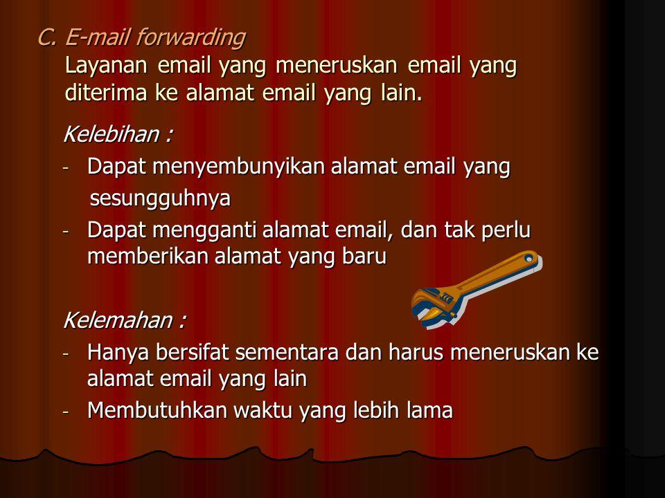 C.E-mail forwarding Layanan email yang meneruskan email yang diterima ke alamat email yang lain.