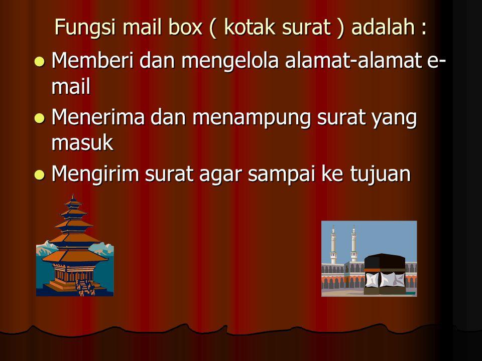 Fungsi mail box ( kotak surat ) adalah : Memberi dan mengelola alamat-alamat e- mail Memberi dan mengelola alamat-alamat e- mail Menerima dan menampung surat yang masuk Menerima dan menampung surat yang masuk Mengirim surat agar sampai ke tujuan Mengirim surat agar sampai ke tujuan