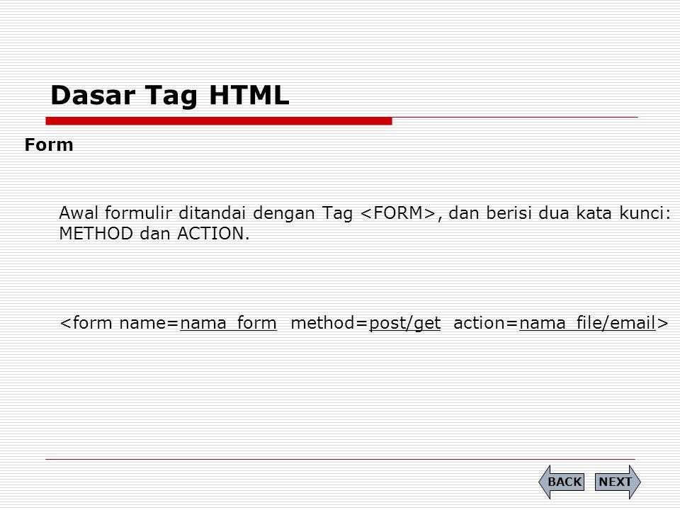 Dasar Tag HTML Form Awal formulir ditandai dengan Tag, dan berisi dua kata kunci: METHOD dan ACTION. NEXTBACK
