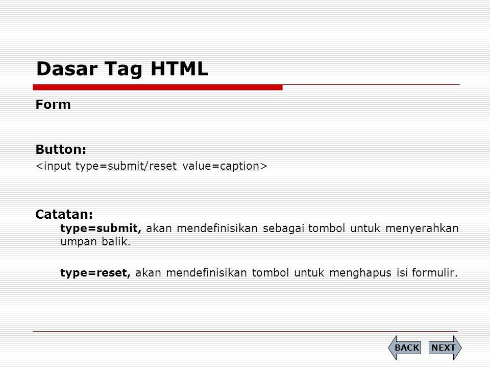 Dasar Tag HTML Form Button: Catatan: type=submit, akan mendefinisikan sebagai tombol untuk menyerahkan umpan balik. type=reset, akan mendefinisikan to