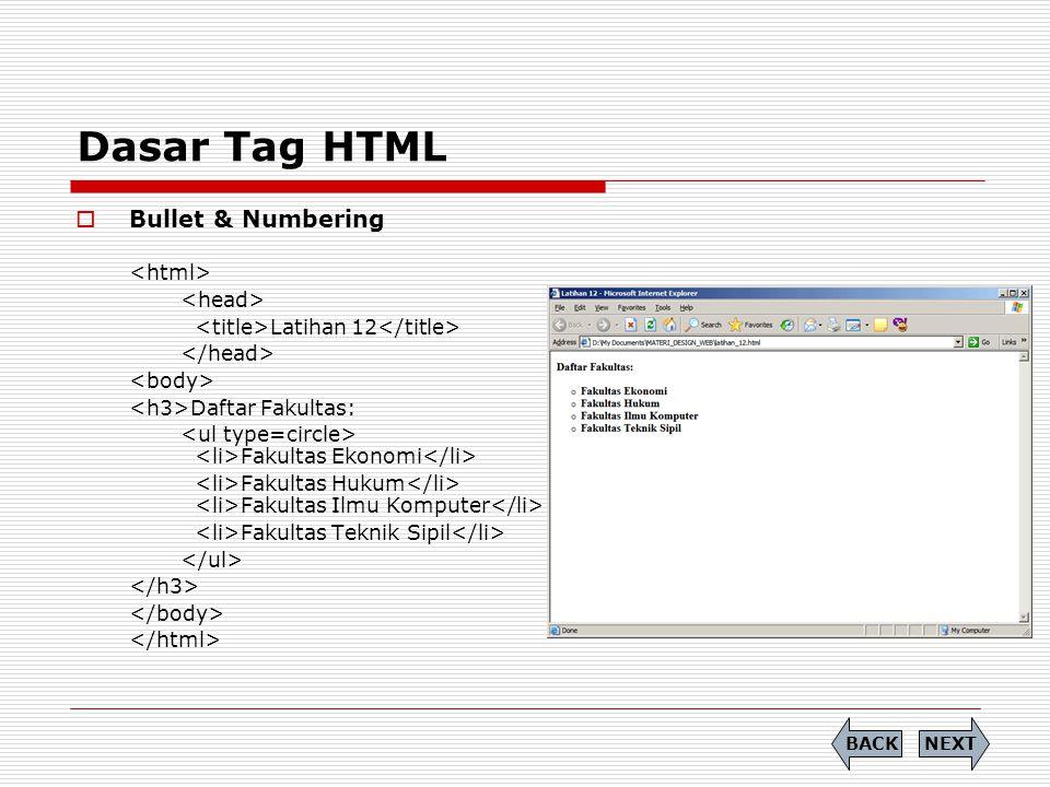 Dasar Tag HTML  Bullet & Numbering Latihan 12 Daftar Fakultas: Fakultas Ekonomi Fakultas Hukum Fakultas Ilmu Komputer Fakultas Teknik Sipil NEXTBACK