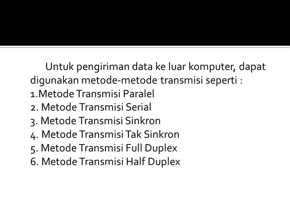 Untuk pengiriman data ke luar komputer, dapat digunakan metode-metode transmisi seperti : 1.Metode Transmisi Paralel 2. Metode Transmisi Serial 3. Met