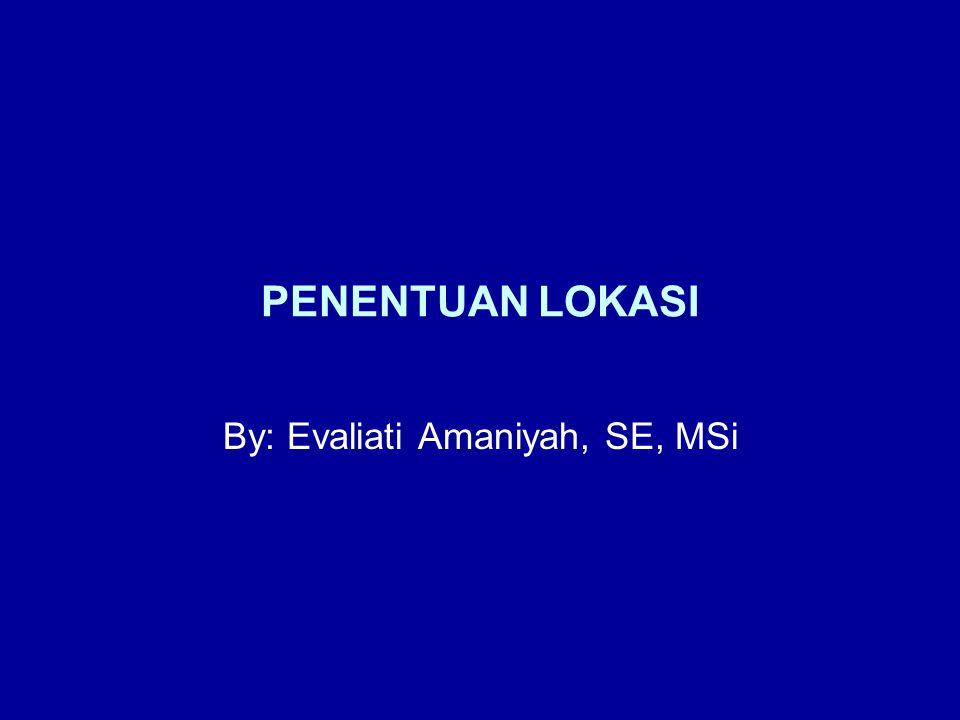 PENENTUAN LOKASI By: Evaliati Amaniyah, SE, MSi