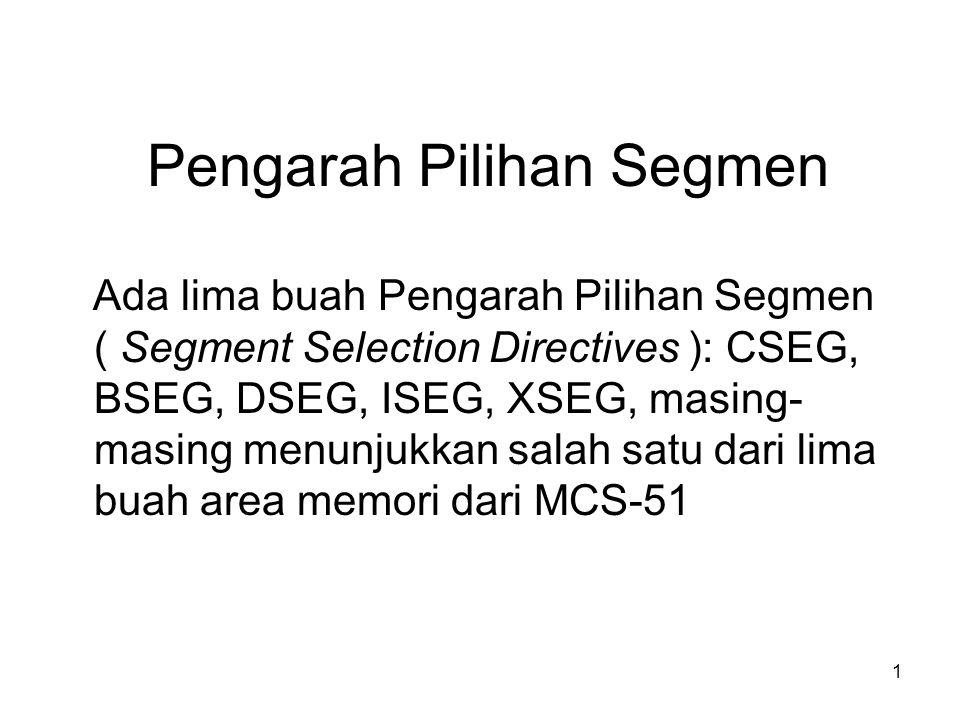 1 Pengarah Pilihan Segmen Ada lima buah Pengarah Pilihan Segmen ( Segment Selection Directives ): CSEG, BSEG, DSEG, ISEG, XSEG, masing- masing menunjukkan salah satu dari lima buah area memori dari MCS-51