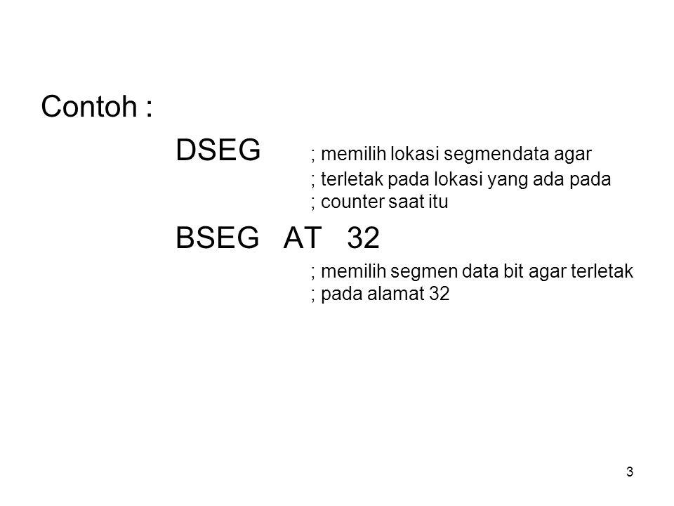 3 Contoh : DSEG ; memilih lokasi segmendata agar ; terletak pada lokasi yang ada pada ; counter saat itu BSEG AT 32 ; memilih segmen data bit agar terletak ; pada alamat 32