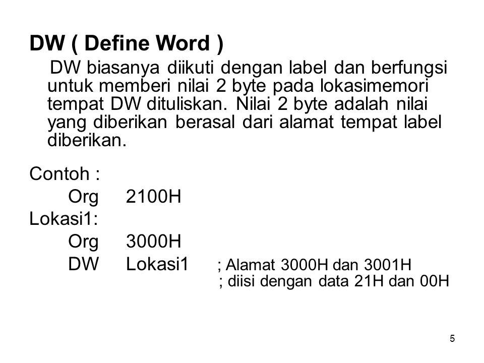 5 DW ( Define Word ) DW biasanya diikuti dengan label dan berfungsi untuk memberi nilai 2 byte pada lokasimemori tempat DW dituliskan.