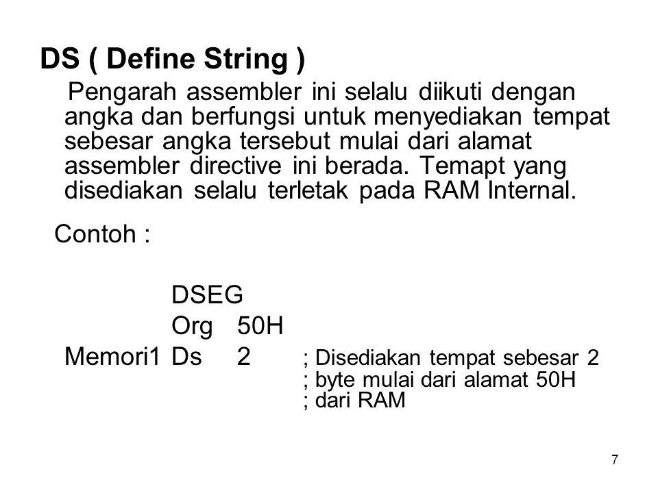 7 DS ( Define String ) Pengarah assembler ini selalu diikuti dengan angka dan berfungsi untuk menyediakan tempat sebesar angka tersebut mulai dari alamat assembler directive ini berada.