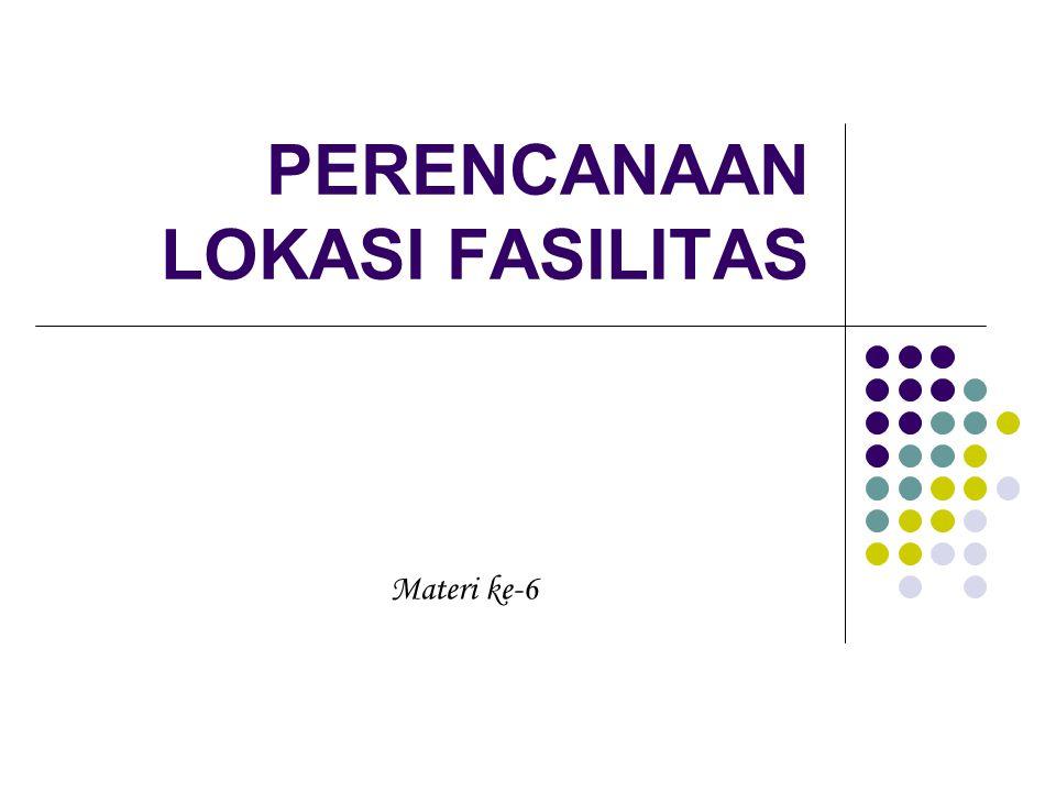 PERENCANAAN LOKASI FASILITAS Materi ke-6