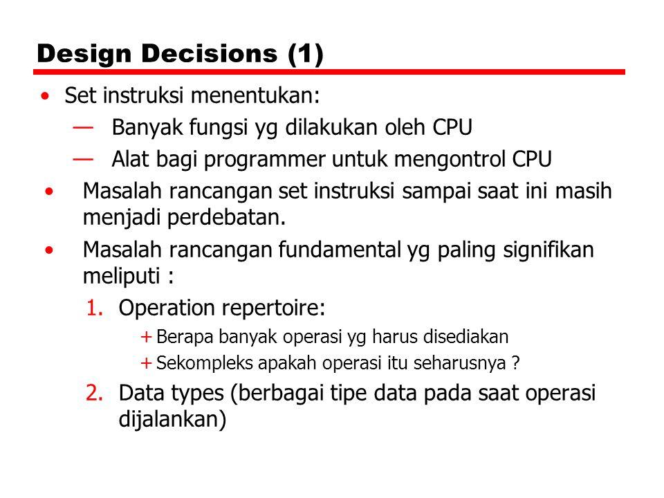 Design Decisions (1) Set instruksi menentukan: —Banyak fungsi yg dilakukan oleh CPU —Alat bagi programmer untuk mengontrol CPU Masalah rancangan set instruksi sampai saat ini masih menjadi perdebatan.