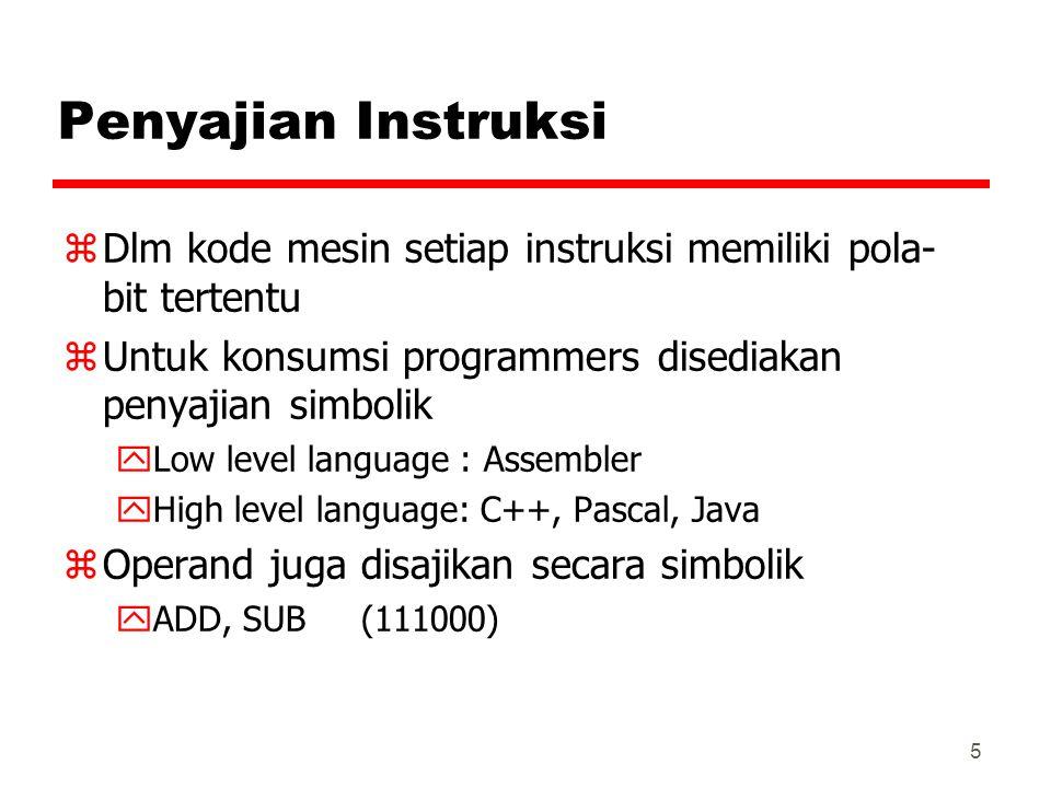 5 Penyajian Instruksi zDlm kode mesin setiap instruksi memiliki pola- bit tertentu zUntuk konsumsi programmers disediakan penyajian simbolik yLow level language : Assembler yHigh level language: C++, Pascal, Java zOperand juga disajikan secara simbolik yADD, SUB (111000)