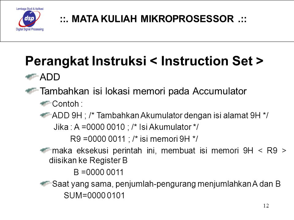 ::. MATA KULIAH MIKROPROSESSOR.:: 12 Perangkat Instruksi ADD Tambahkan isi lokasi memori pada Accumulator Contoh : ADD 9H ; /* Tambahkan Akumulator de