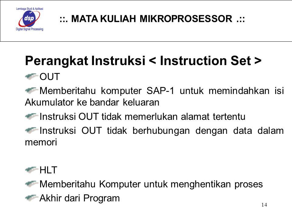 ::. MATA KULIAH MIKROPROSESSOR.:: 14 Perangkat Instruksi OUT Memberitahu komputer SAP-1 untuk memindahkan isi Akumulator ke bandar keluaran Instruksi