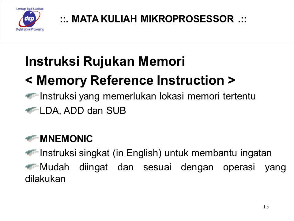 ::. MATA KULIAH MIKROPROSESSOR.:: 15 Instruksi Rujukan Memori Instruksi yang memerlukan lokasi memori tertentu LDA, ADD dan SUB MNEMONIC Instruksi sin