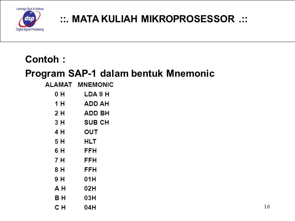 ::. MATA KULIAH MIKROPROSESSOR.:: 16 Contoh : Program SAP-1 dalam bentuk Mnemonic ALAMAT MNEMONIC 0 HLDA 9 H 1 HADD AH 2 HADD BH 3 HSUB CH 4 HOUT 5 HH