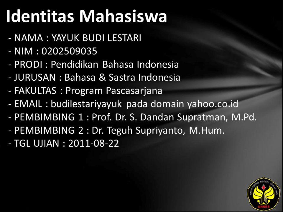 Identitas Mahasiswa - NAMA : YAYUK BUDI LESTARI - NIM : 0202509035 - PRODI : Pendidikan Bahasa Indonesia - JURUSAN : Bahasa & Sastra Indonesia - FAKULTAS : Program Pascasarjana - EMAIL : budilestariyayuk pada domain yahoo.co.id - PEMBIMBING 1 : Prof.