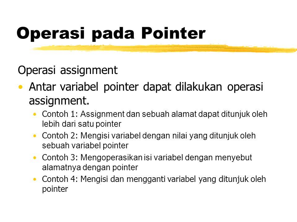 Operasi pada Pointer Operasi assignment Antar variabel pointer dapat dilakukan operasi assignment. Contoh 1: Assignment dan sebuah alamat dapat ditunj