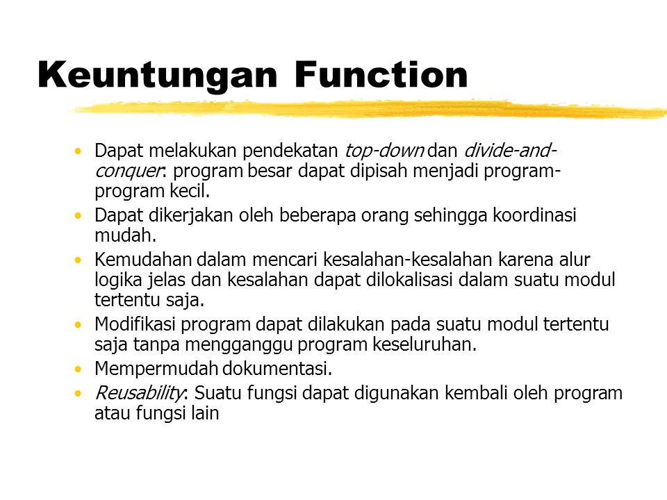 Keuntungan Function Dapat melakukan pendekatan top-down dan divide-and- conquer: program besar dapat dipisah menjadi program- program kecil. Dapat dik