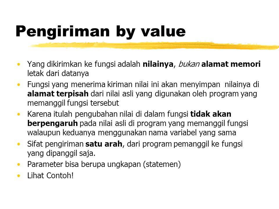 Pengiriman by value Yang dikirimkan ke fungsi adalah nilainya, bukan alamat memori letak dari datanya Fungsi yang menerima kiriman nilai ini akan meny