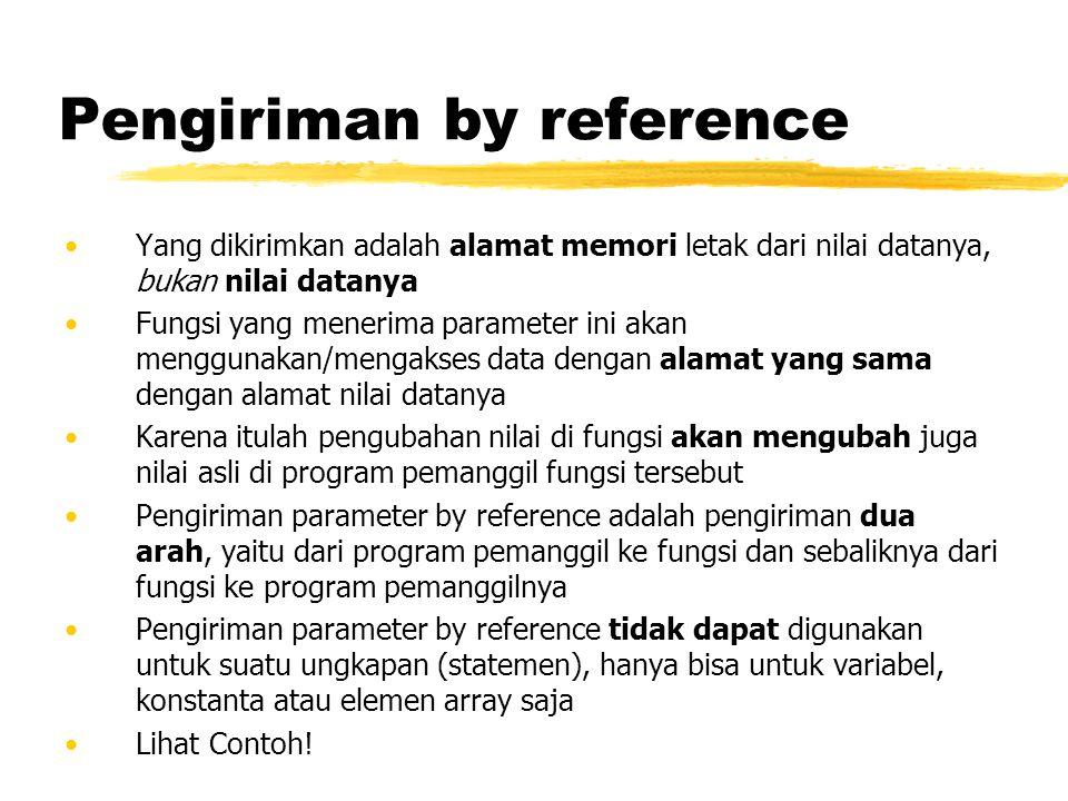 Pengiriman by reference Yang dikirimkan adalah alamat memori letak dari nilai datanya, bukan nilai datanya Fungsi yang menerima parameter ini akan men