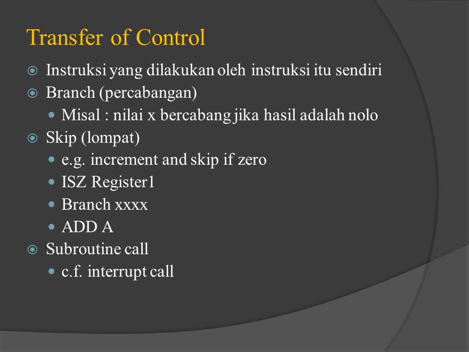 Transfer of Control  Instruksi yang dilakukan oleh instruksi itu sendiri  Branch (percabangan) Misal : nilai x bercabang jika hasil adalah nolo  Sk