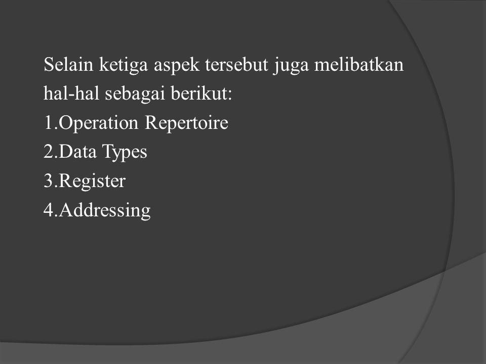 Selain ketiga aspek tersebut juga melibatkan hal-hal sebagai berikut: 1.Operation Repertoire 2.Data Types 3.Register 4.Addressing
