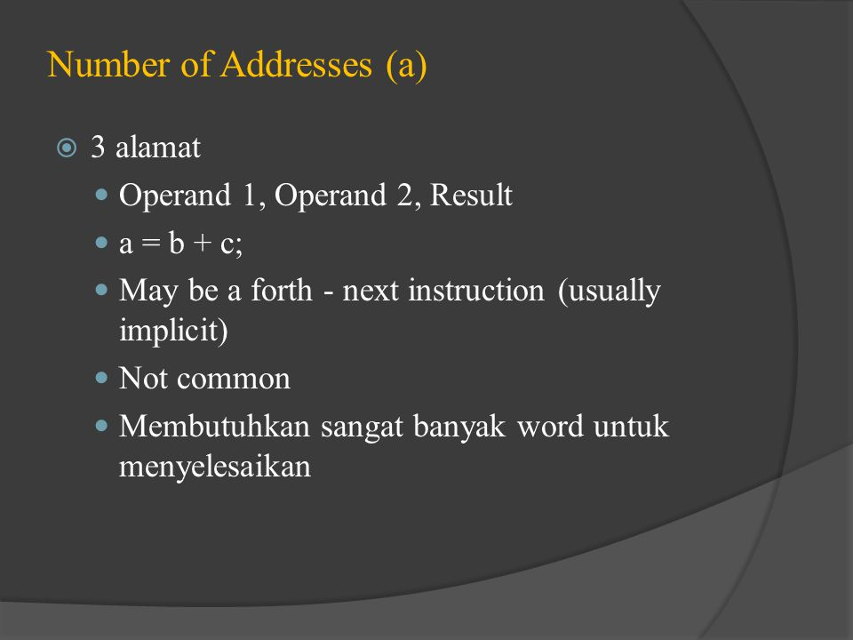 Number of Addresses (a)  3 alamat Operand 1, Operand 2, Result a = b + c; May be a forth - next instruction (usually implicit) Not common Membutuhkan