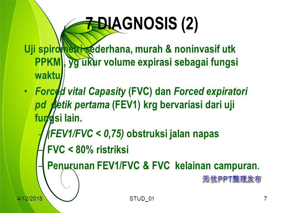 4/12/2015STUD_017 7 DIAGNOSIS (2) Uji spirometri sederhana, murah & noninvasif utk PPKM, yg ukur volume expirasi sebagai fungsi waktu Forced vital Capasity (FVC) dan Forced expiratori pd detik pertama (FEV1) krg bervariasi dari uji fungsi lain.