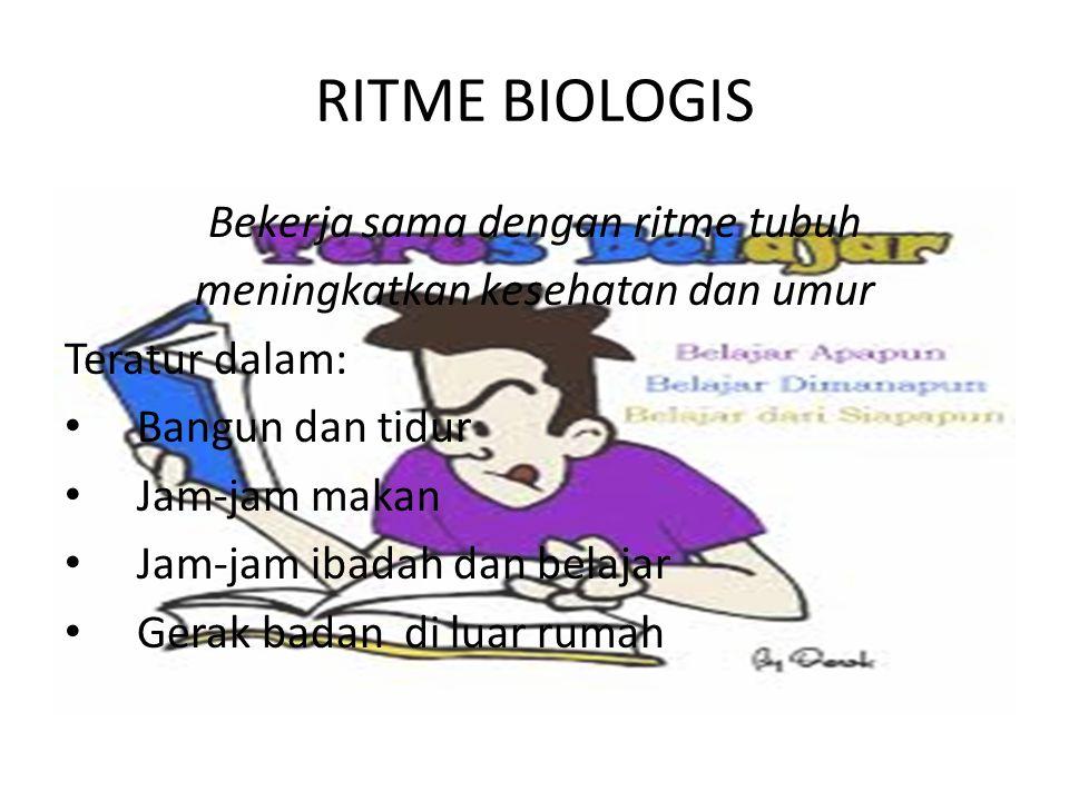 RITME BIOLOGIS Bekerja sama dengan ritme tubuh meningkatkan kesehatan dan umur Teratur dalam: Bangun dan tidur Jam-jam makan Jam-jam ibadah dan belajar Gerak badan di luar rumah