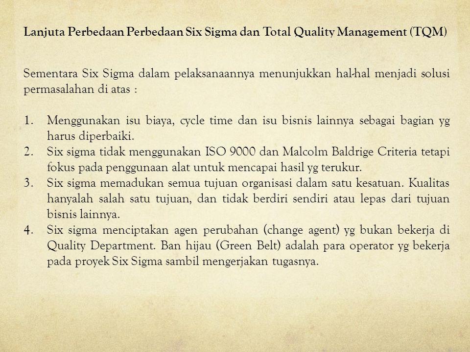 Sementara Six Sigma dalam pelaksanaannya menunjukkan hal-hal menjadi solusi permasalahan di atas : 1.Menggunakan isu biaya, cycle time dan isu bisnis lainnya sebagai bagian yg harus diperbaiki.