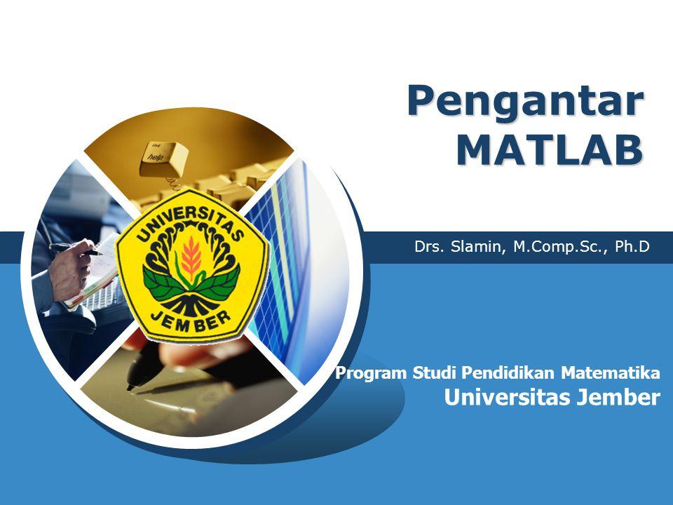 Pengantar MATLAB Drs. Slamin, M.Comp.Sc., Ph.D Program Studi Pendidikan Matematika Universitas Jember
