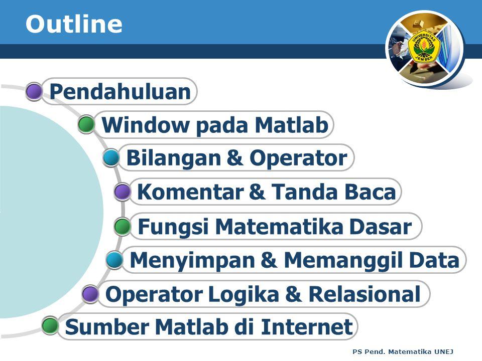PS Pend. Matematika UNEJ Outline Bilangan & Operator Window pada Matlab Pendahuluan Menyimpan & Memanggil Data Fungsi Matematika Dasar Komentar & Tand