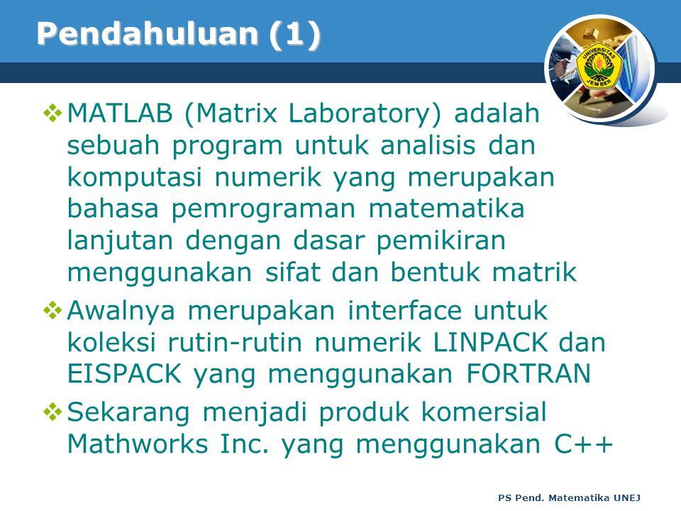 PS Pend. Matematika UNEJ Pendahuluan (1)  MATLAB (Matrix Laboratory) adalah sebuah program untuk analisis dan komputasi numerik yang merupakan bahasa