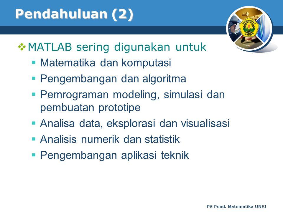 PS Pend. Matematika UNEJ Pendahuluan (2)  MATLAB sering digunakan untuk  Matematika dan komputasi  Pengembangan dan algoritma  Pemrograman modelin