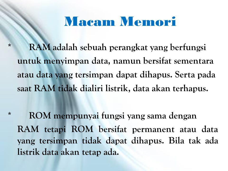 Macam Memori *RAM adalah sebuah perangkat yang berfungsi untuk menyimpan data, namun bersifat sementara atau data yang tersimpan dapat dihapus.