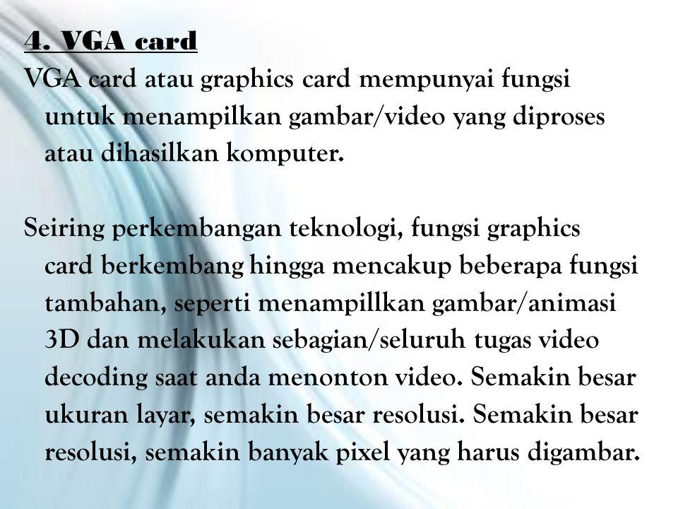 4. VGA card VGA card atau graphics card mempunyai fungsi untuk menampilkan gambar/video yang diproses atau dihasilkan komputer. Seiring perkembangan t