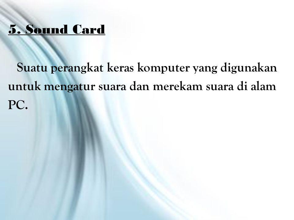 5. Sound Card Suatu perangkat keras komputer yang digunakan untuk mengatur suara dan merekam suara di alam PC.