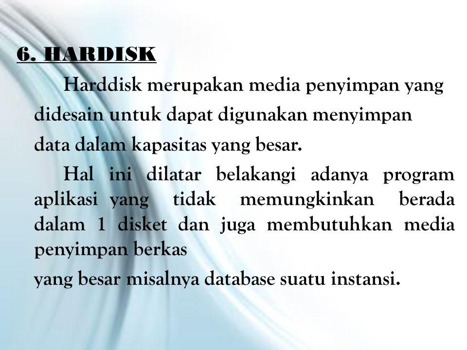 6. HARDISK Harddisk merupakan media penyimpan yang didesain untuk dapat digunakan menyimpan data dalam kapasitas yang besar. Hal ini dilatar belakangi