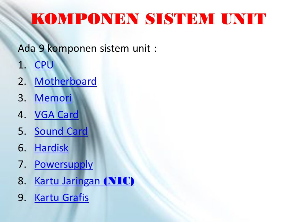 Ada 9 komponen sistem unit : 1.CPUCPU 2.MotherboardMotherboard 3.MemoriMemori 4.VGA CardVGA Card 5.Sound CardSound Card 6.HardiskHardisk 7.PowersupplyPowersupply 8.Kartu Jaringan (NIC)Kartu Jaringan (NIC) 9.Kartu GrafisKartu Grafis KOMPONEN SISTEM UNIT