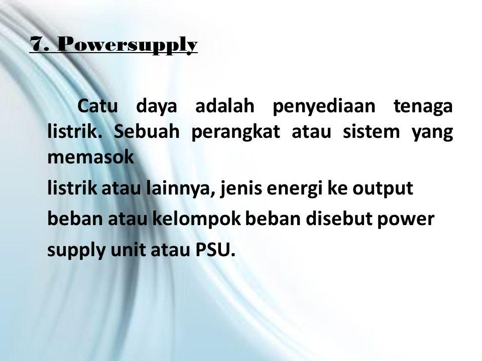7.Powersupply Catu daya adalah penyediaan tenaga listrik.