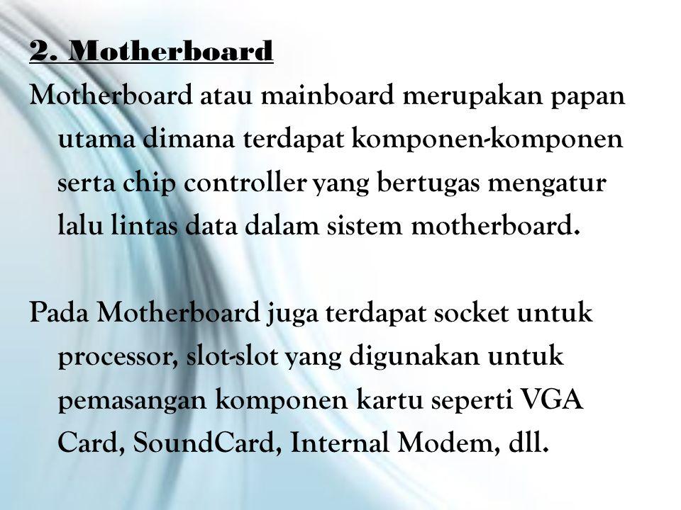 2. Motherboard Motherboard atau mainboard merupakan papan utama dimana terdapat komponen-komponen serta chip controller yang bertugas mengatur lalu li